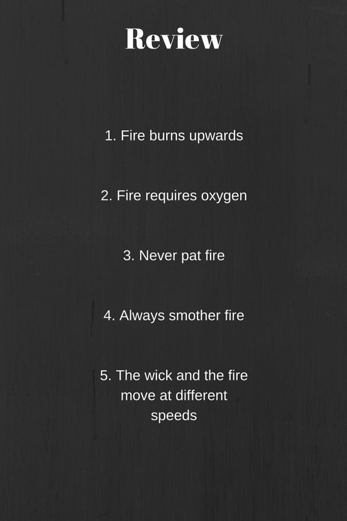 Review-1. Fire burns up2. Fire requires oxygen3. Never pat fire4. Always smother fire5. The wick and the fire move at different speeds